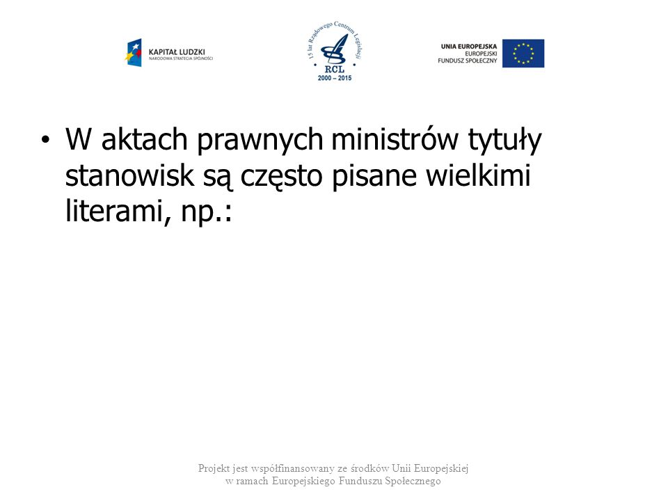 W aktach prawnych ministrów tytuły stanowisk są często pisane wielkimi literami, np.: Projekt jest współfinansowany ze środków Unii Europejskiej w ram