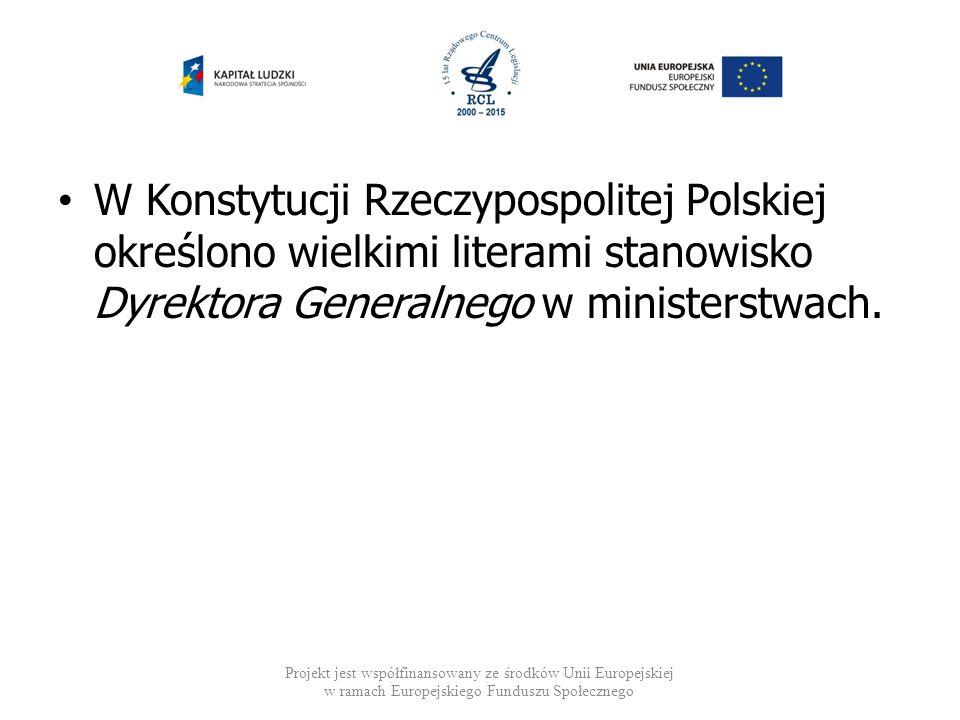 W Konstytucji Rzeczypospolitej Polskiej określono wielkimi literami stanowisko Dyrektora Generalnego w ministerstwach. Projekt jest współfinansowany z