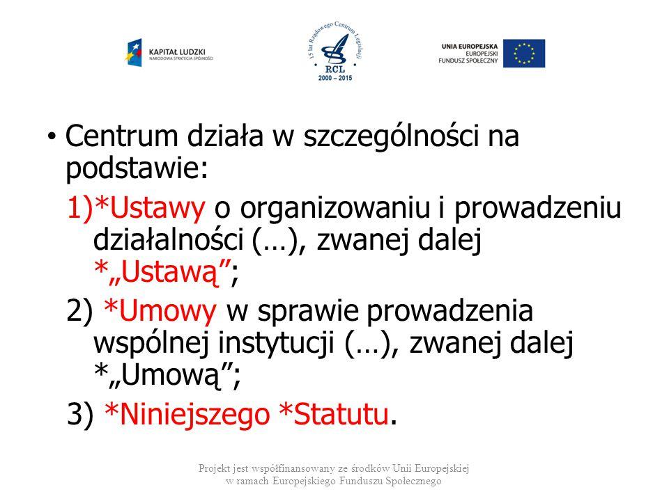 """Centrum działa w szczególności na podstawie: 1)*Ustawy o organizowaniu i prowadzeniu działalności (…), zwanej dalej *""""Ustawą""""; 2) *Umowy w sprawie pro"""