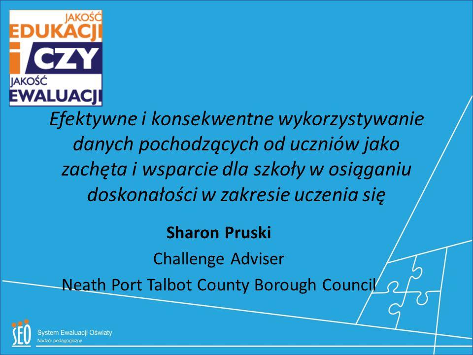 Efektywne i konsekwentne wykorzystywanie danych pochodzących od uczniów jako zachęta i wsparcie dla szkoły w osiąganiu doskonałości w zakresie uczenia się Sharon Pruski Challenge Adviser Neath Port Talbot County Borough Council