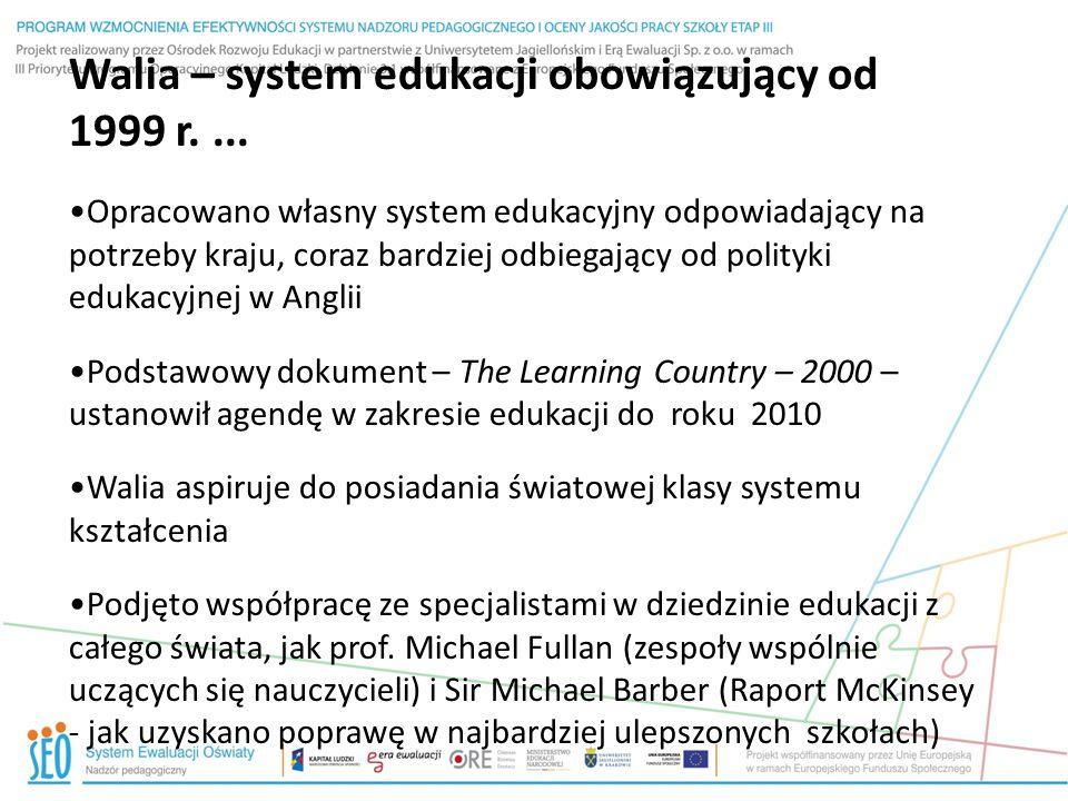 Kluczowa reforma edukacji od roku 2009 Etap kształtowanie podstaw (Foundation Phase): dla trzylatków - siedmiolatków Ramy umiejętności czytania i pisanie oraz liczenia na poziomie FP/KS2/KS3 14-19 lat: ścieżki uczenia się Kwalifikacje do uzyskania licencjatu w Walii – program nauki skupia się na kluczowych umiejętnościach - dotyczy podstawowych kwalifikacji ucznia na koniec kluczowego etapu 4 (16 lat) lub powyżej 16 lat – oferując punkty umożliwiające wstęp na uniwersytet – holistyczne podejście do edukacji (zmiana modelu we wrześniu 2015 r.)