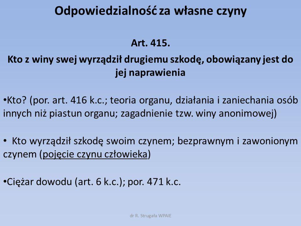 Odpowiedzialność za własne czyny Art. 415. Kto z winy swej wyrządził drugiemu szkodę, obowiązany jest do jej naprawienia Kto? (por. art. 416 k.c.; teo