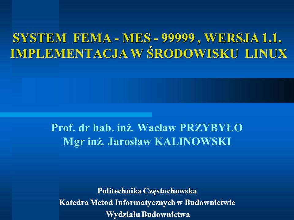 SYSTEM FEMA - MES - 99999, WERSJA 1.1. IMPLEMENTACJA W ŚRODOWISKU LINUX Prof. dr hab. inż. Wacław PRZYBYŁO Mgr inż. Jarosław KALINOWSKI Politechnika C