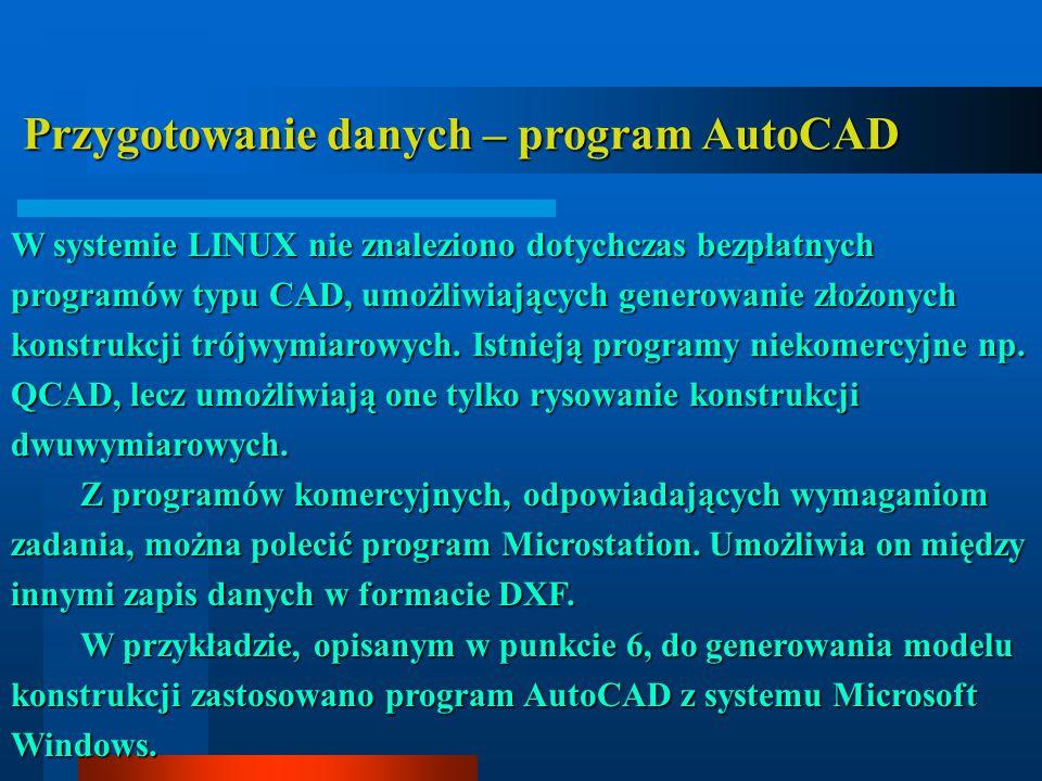 Przygotowanie danych – program AutoCAD Przygotowanie danych – program AutoCAD W systemie LINUX nie znaleziono dotychczas bezpłatnych programów typu CAD, umożliwiających generowanie złożonych konstrukcji trójwymiarowych.