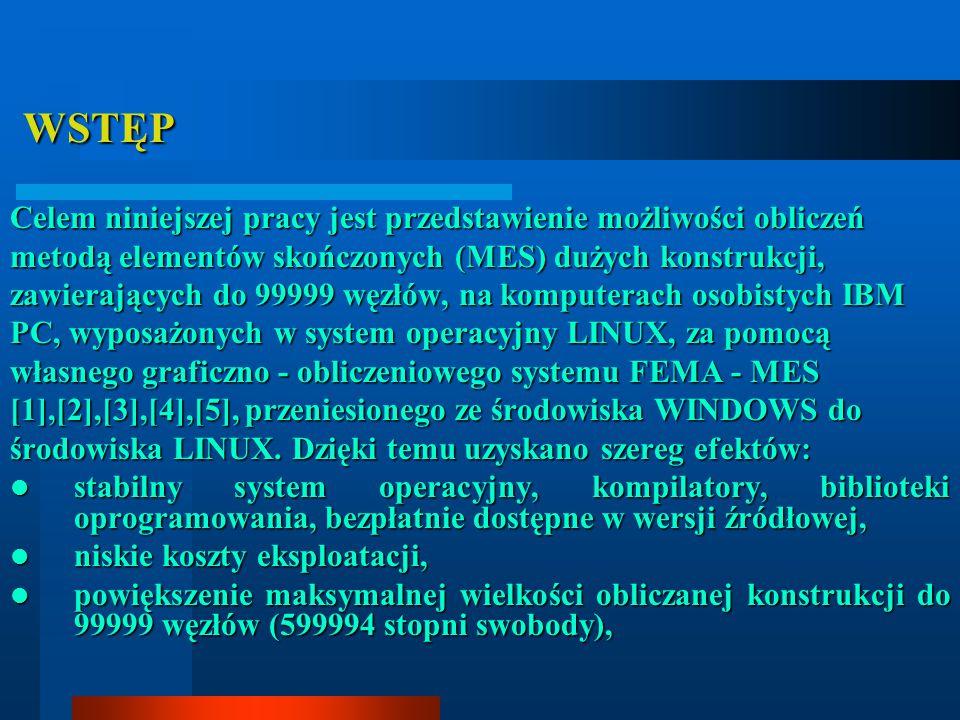 WSTĘP WSTĘP Celem niniejszej pracy jest przedstawienie możliwości obliczeń metodą elementów skończonych (MES) dużych konstrukcji, zawierających do 99999 węzłów, na komputerach osobistych IBM PC, wyposażonych w system operacyjny LINUX, za pomocą własnego graficzno - obliczeniowego systemu FEMA - MES [1],[2],[3],[4],[5], przeniesionego ze środowiska WINDOWS do środowiska LINUX.