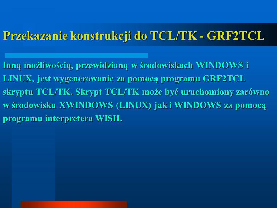Przekazanie konstrukcji do TCL/TK - GRF2TCL Inną możliwością, przewidzianą w środowiskach WINDOWS i LINUX, jest wygenerowanie za pomocą programu GRF2T