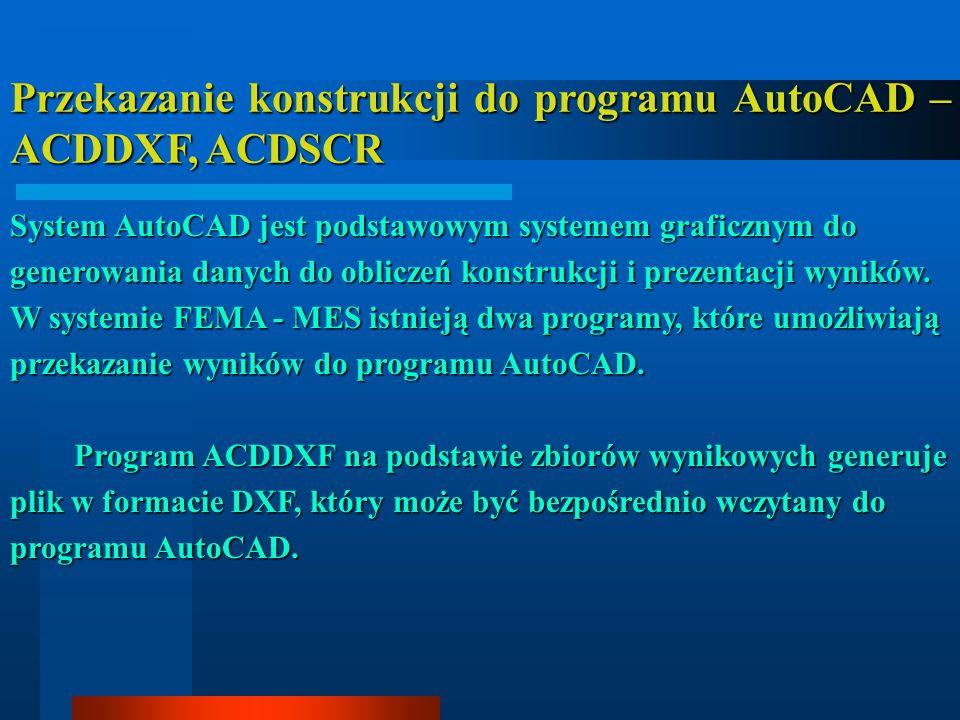Przekazanie konstrukcji do programu AutoCAD – ACDDXF, ACDSCR System AutoCAD jest podstawowym systemem graficznym do generowania danych do obliczeń konstrukcji i prezentacji wyników.