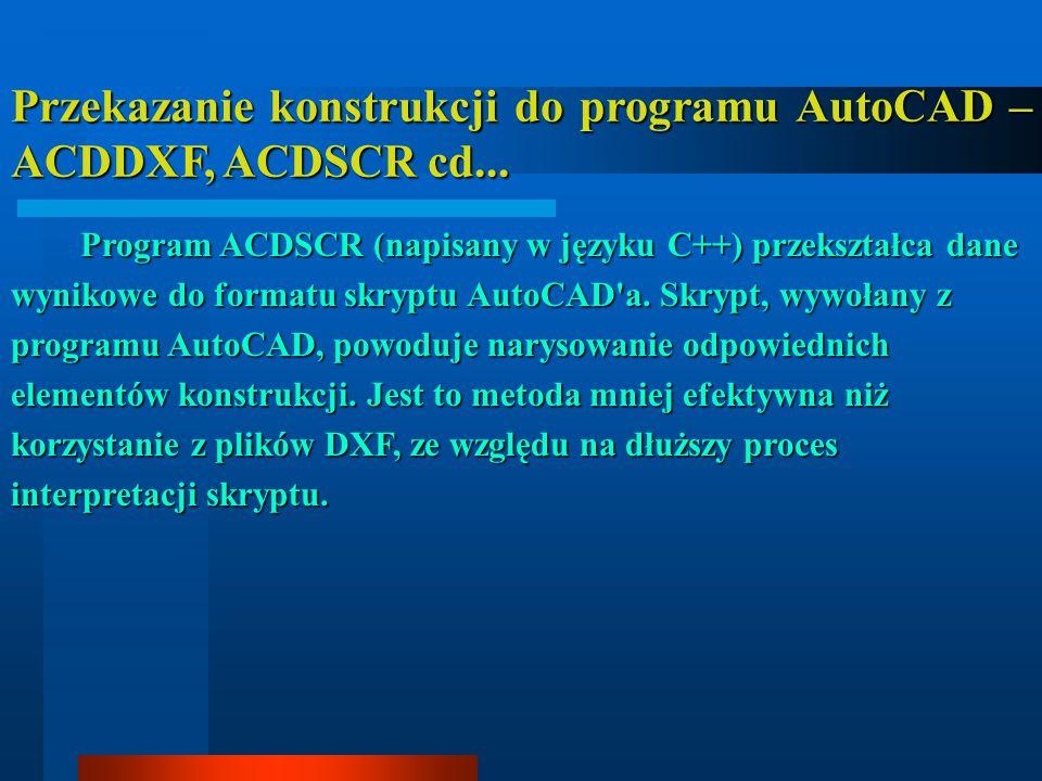 Przekazanie konstrukcji do programu AutoCAD – ACDDXF, ACDSCR cd... Program ACDSCR (napisany w języku C++) przekształca dane wynikowe do formatu skrypt