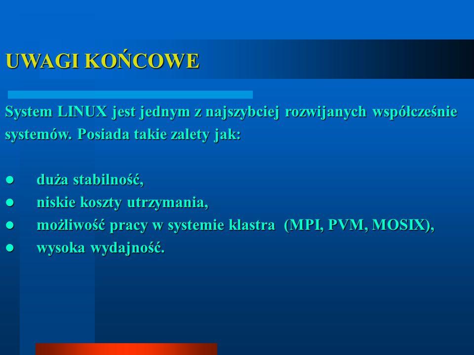 UWAGI KOŃCOWE System LINUX jest jednym z najszybciej rozwijanych współcześnie systemów. Posiada takie zalety jak: duża stabilność, duża stabilność, ni