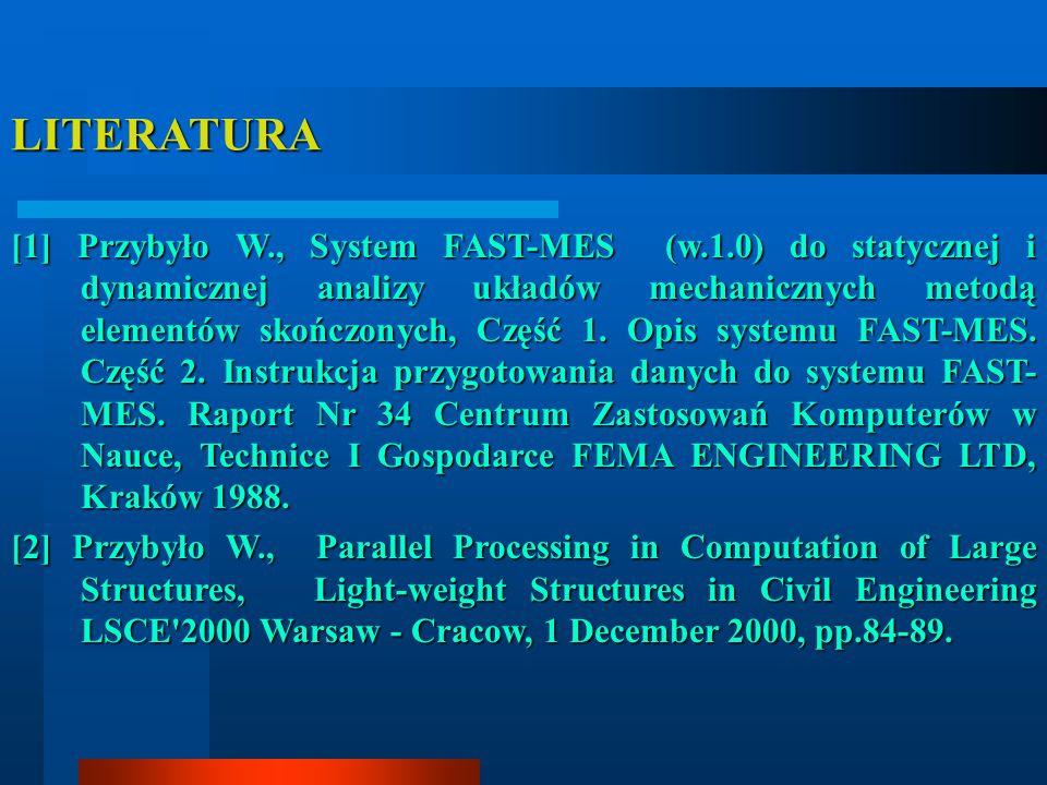 LITERATURA [1] Przybyło W., System FAST-MES (w.1.0) do statycznej i dynamicznej analizy układów mechanicznych metodą elementów skończonych, Część 1.