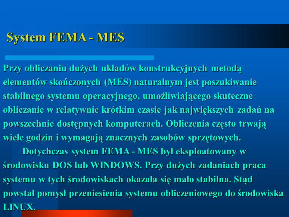System FEMA - MES System FEMA - MES Przy obliczaniu dużych układów konstrukcyjnych metodą elementów skończonych (MES) naturalnym jest poszukiwanie stabilnego systemu operacyjnego, umożliwiającego skuteczne obliczanie w relatywnie krótkim czasie jak największych zadań na powszechnie dostępnych komputerach.