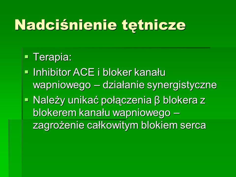 Nadciśnienie tętnicze  Terapia:  Inhibitor ACE i bloker kanału wapniowego – działanie synergistyczne  Należy unikać połączenia β blokera z blokerem