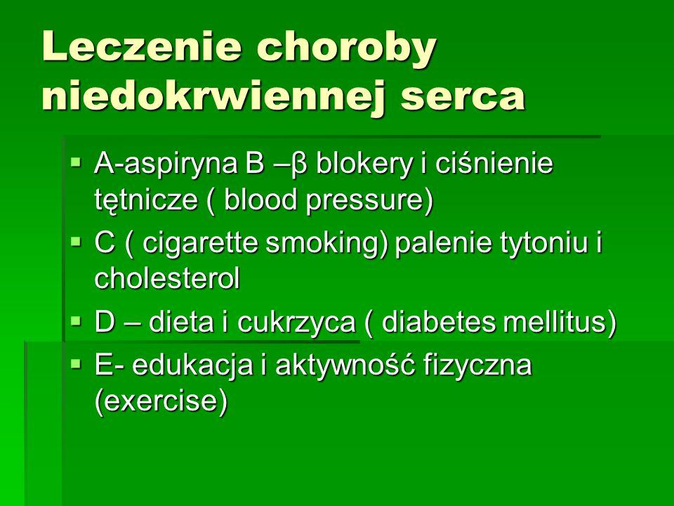 Leczenie choroby niedokrwiennej serca  A-aspiryna B –β blokery i ciśnienie tętnicze ( blood pressure)  C ( cigarette smoking) palenie tytoniu i chol