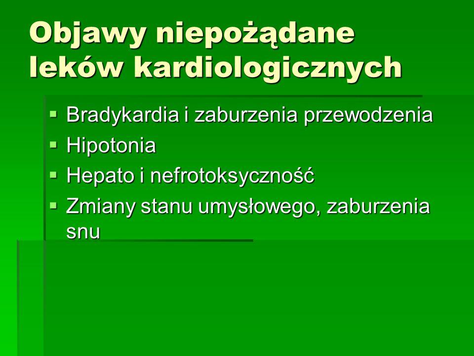 Objawy niepożądane leków kardiologicznych  Bradykardia i zaburzenia przewodzenia  Hipotonia  Hepato i nefrotoksyczność  Zmiany stanu umysłowego, z