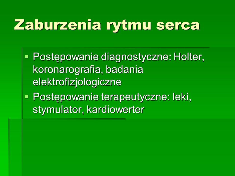 Zaburzenia rytmu serca  Postępowanie diagnostyczne: Holter, koronarografia, badania elektrofizjologiczne  Postępowanie terapeutyczne: leki, stymulat