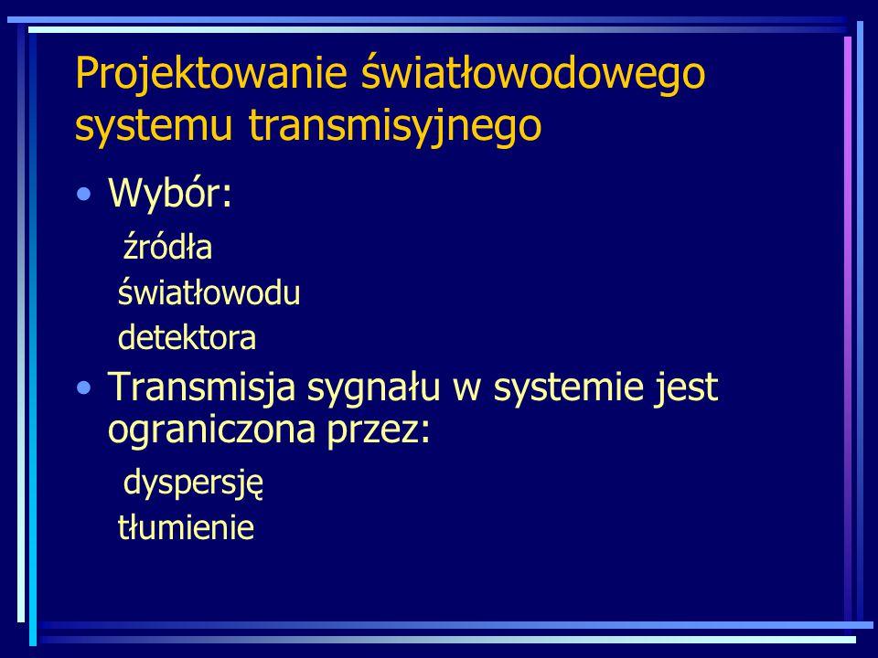Wybór: źródła światłowodu detektora Transmisja sygnału w systemie jest ograniczona przez: dyspersję tłumienie Projektowanie światłowodowego systemu transmisyjnego