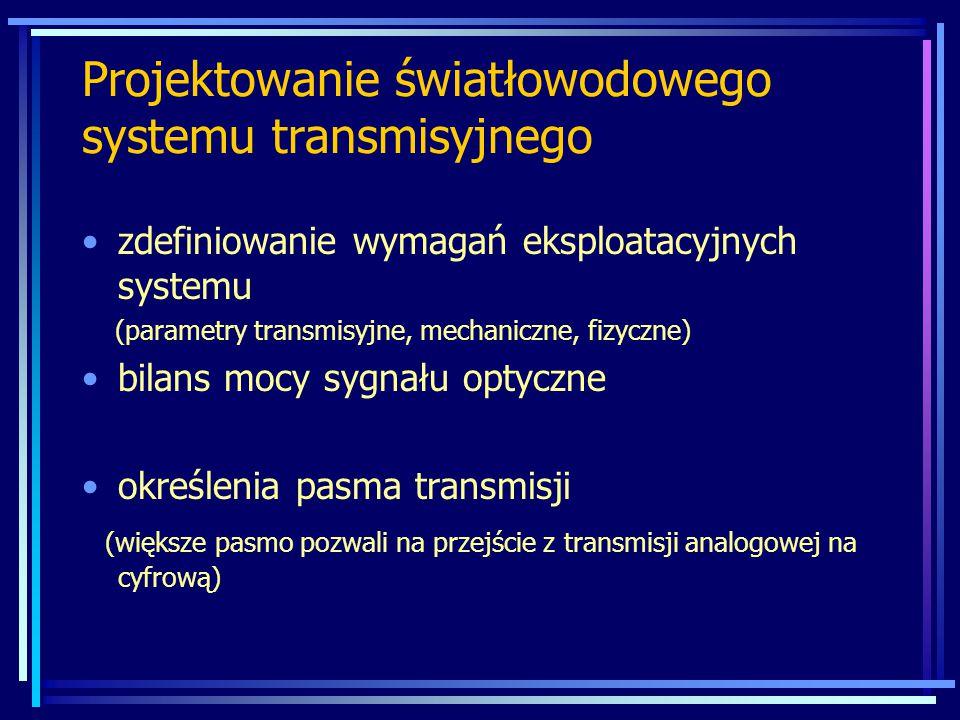 zdefiniowanie wymagań eksploatacyjnych systemu (parametry transmisyjne, mechaniczne, fizyczne) bilans mocy sygnału optyczne określenia pasma transmisji (większe pasmo pozwali na przejście z transmisji analogowej na cyfrową) Projektowanie światłowodowego systemu transmisyjnego