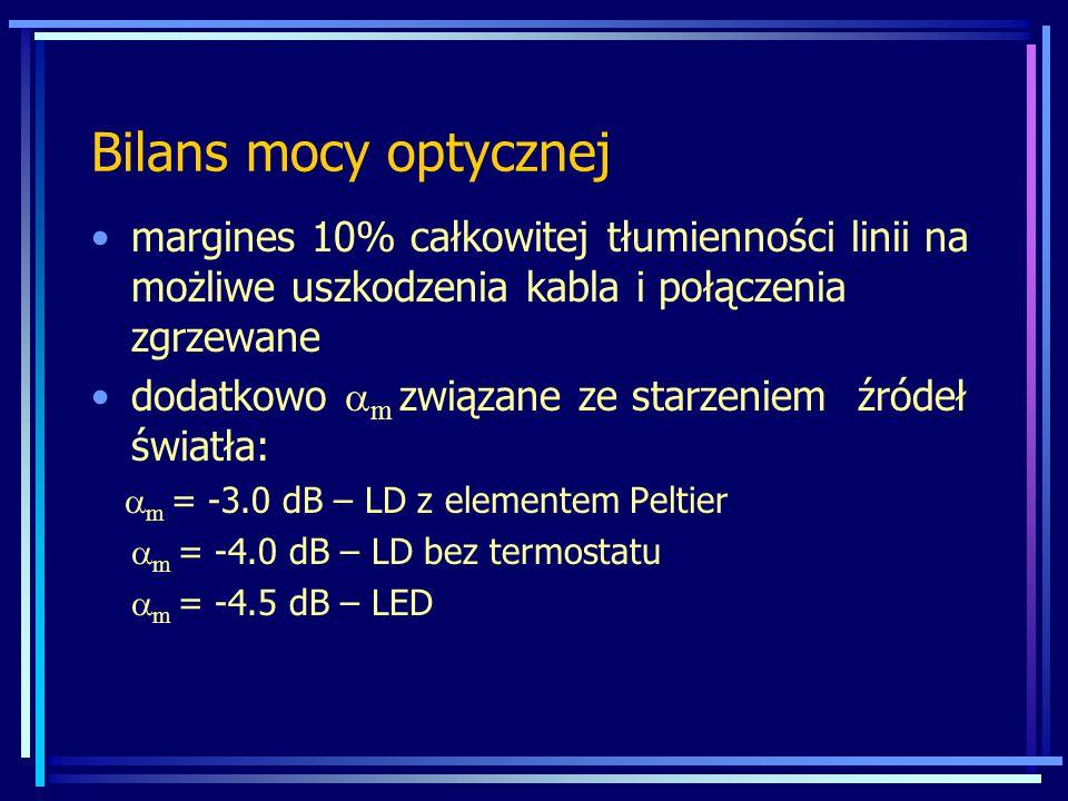 Bilans mocy optycznej margines 10% całkowitej tłumienności linii na możliwe uszkodzenia kabla i połączenia zgrzewane dodatkowo  m związane ze starzeniem źródeł światła:  m = -3.0 dB – LD z elementem Peltier  m = -4.0 dB – LD bez termostatu  m = -4.5 dB – LED