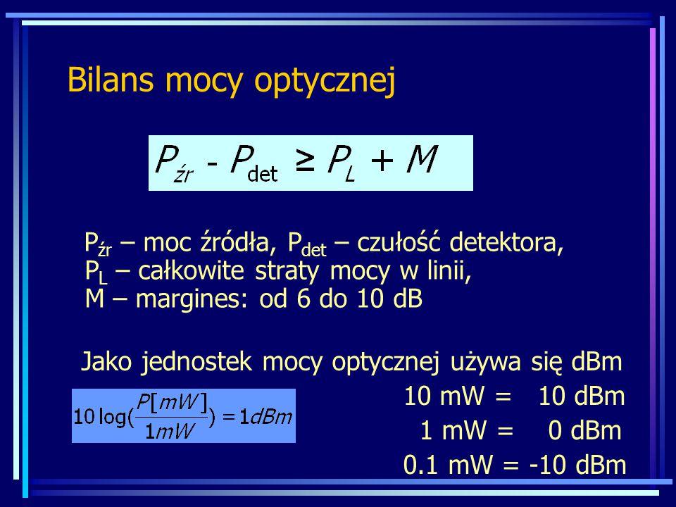 Bilans mocy optycznej P źr – moc źródła, P det – czułość detektora, P L – całkowite straty mocy w linii, M – margines: od 6 do 10 dB Jako jednostek mocy optycznej używa się dBm 10 mW = 10 dBm 1 mW = 0 dBm 0.1 mW = -10 dBm