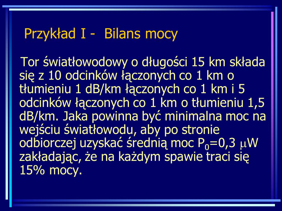 Przykład I - Bilans mocy Tor światłowodowy o długości 15 km składa się z 10 odcinków łączonych co 1 km o tłumieniu 1 dB/km łączonych co 1 km i 5 odcinków łączonych co 1 km o tłumieniu 1,5 dB/km.