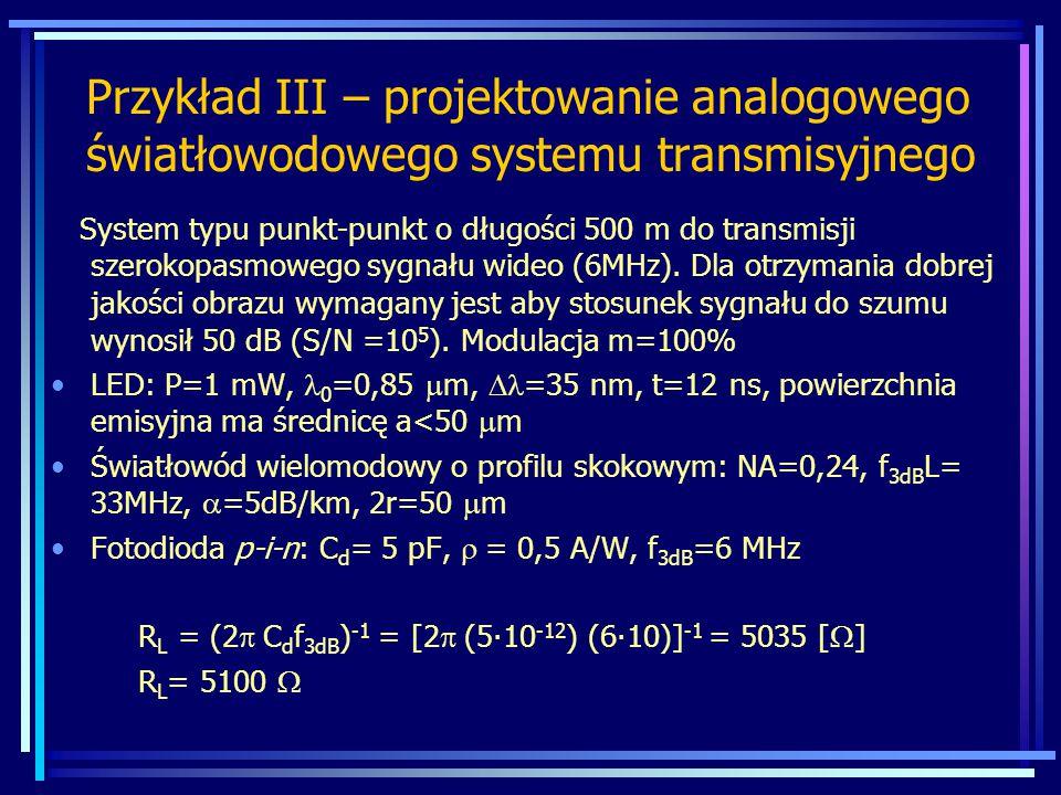 Przykład III – projektowanie analogowego światłowodowego systemu transmisyjnego System typu punkt-punkt o długości 500 m do transmisji szerokopasmowego sygnału wideo (6MHz).