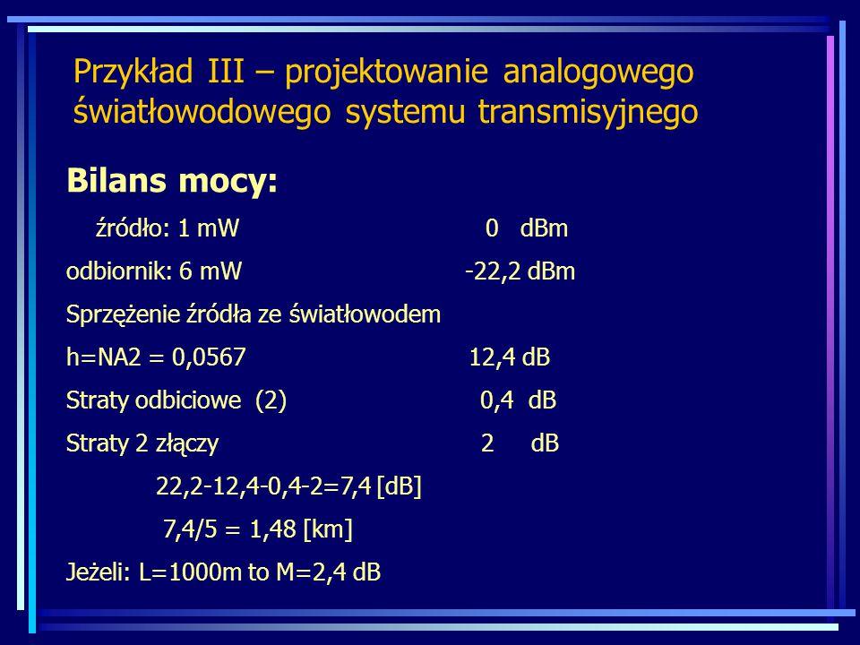 Przykład III – projektowanie analogowego światłowodowego systemu transmisyjnego Bilans mocy: źródło: 1 mW 0 dBm odbiornik: 6 mW -22,2 dBm Sprzężenie źródła ze światłowodem h=NA2 = 0,0567 12,4 dB Straty odbiciowe (2) 0,4 dB Straty 2 złączy 2 dB 22,2-12,4-0,4-2=7,4 [dB] 7,4/5 = 1,48 [km] Jeżeli: L=1000m to M=2,4 dB