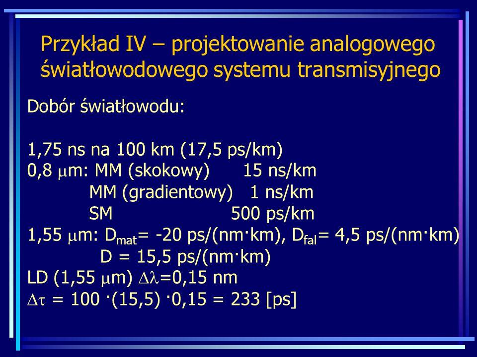 Dobór światłowodu: 1,75 ns na 100 km (17,5 ps/km) 0,8  m: MM (skokowy) 15 ns/km MM (gradientowy) 1 ns/km SM 500 ps/km 1,55  m: D mat = -20 ps/(nm·km), D fal = 4,5 ps/(nm·km) D = 15,5 ps/(nm·km) LD (1,55  m)  =0,15 nm  = 100 ·(15,5) ·0,15 = 233 [ps] Przykład IV – projektowanie analogowego światłowodowego systemu transmisyjnego