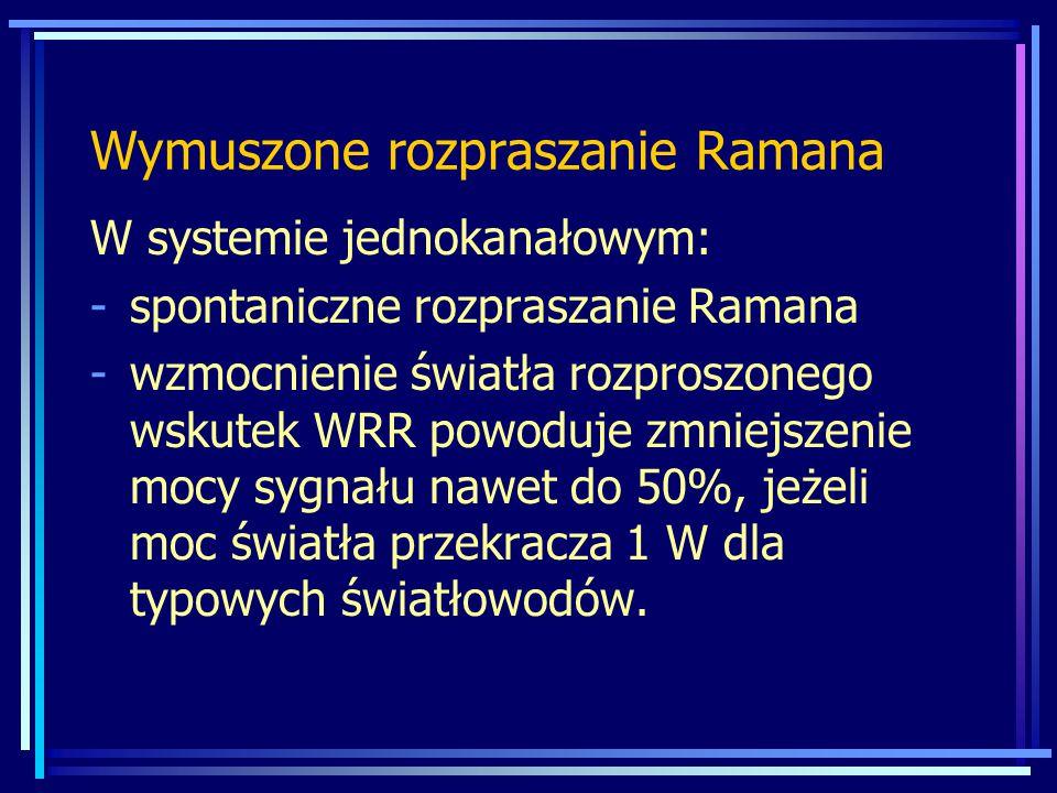 W systemie jednokanałowym: -spontaniczne rozpraszanie Ramana -wzmocnienie światła rozproszonego wskutek WRR powoduje zmniejszenie mocy sygnału nawet do 50%, jeżeli moc światła przekracza 1 W dla typowych światłowodów.