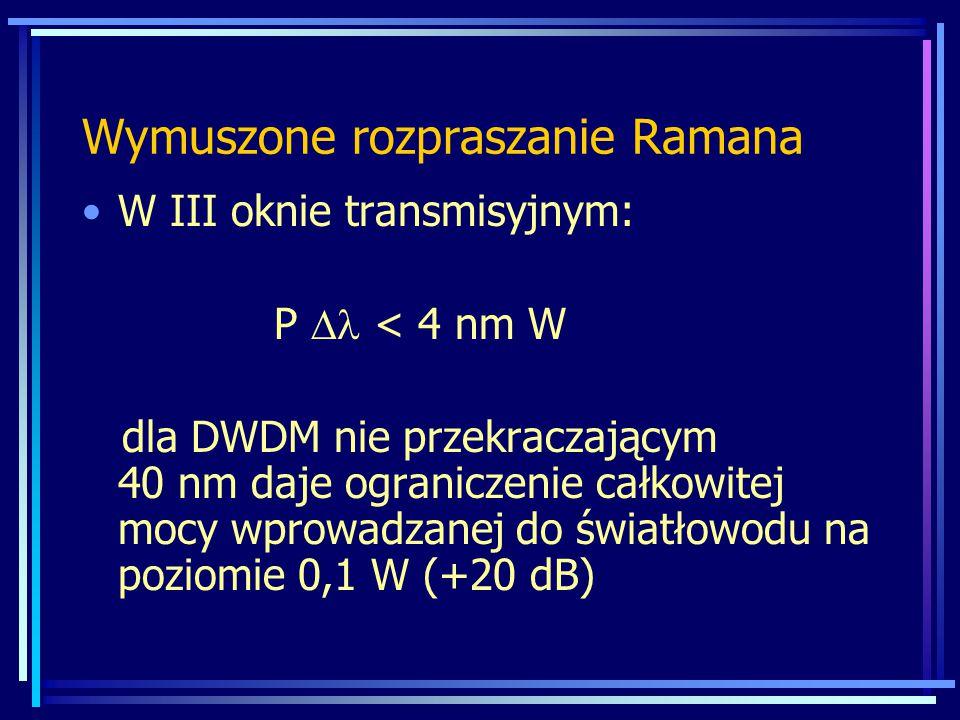 W III oknie transmisyjnym: P  < 4 nm W dla DWDM nie przekraczającym 40 nm daje ograniczenie całkowitej mocy wprowadzanej do światłowodu na poziomie 0,1 W (+20 dB) Wymuszone rozpraszanie Ramana