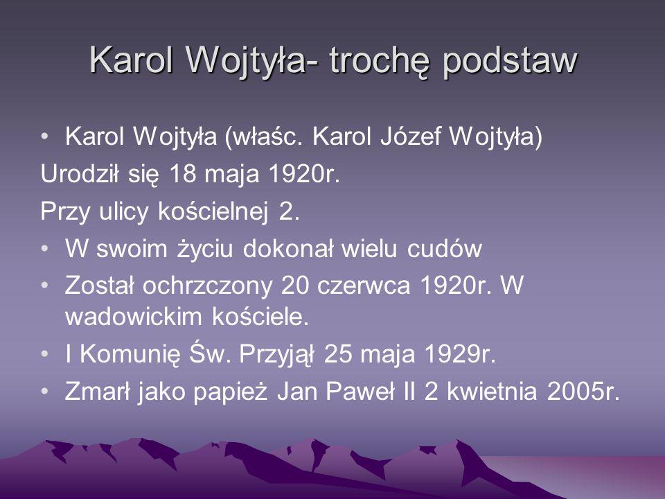 Karol Wojtyła- trochę podstaw Karol Wojtyła (właśc. Karol Józef Wojtyła) Urodził się 18 maja 1920r. Przy ulicy kościelnej 2. W swoim życiu dokonał wie