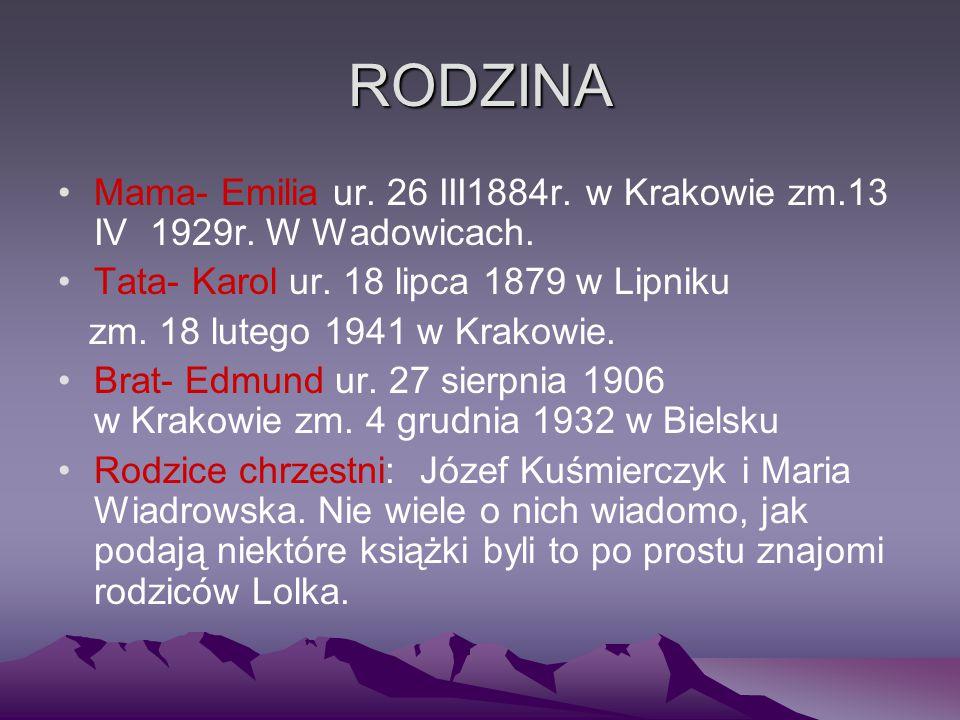 RODZINA Mama- Emilia ur. 26 III1884r. w Krakowie zm.13 IV 1929r. W Wadowicach. Tata- Karol ur. 18 lipca 1879 w Lipniku zm. 18 lutego 1941 w Krakowie.