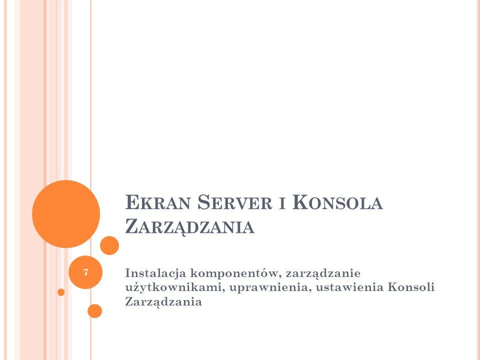 E KRAN S ERVER I K ONSOLA Z ARZĄDZANIA Instalacja komponentów, zarządzanie użytkownikami, uprawnienia, ustawienia Konsoli Zarządzania 7