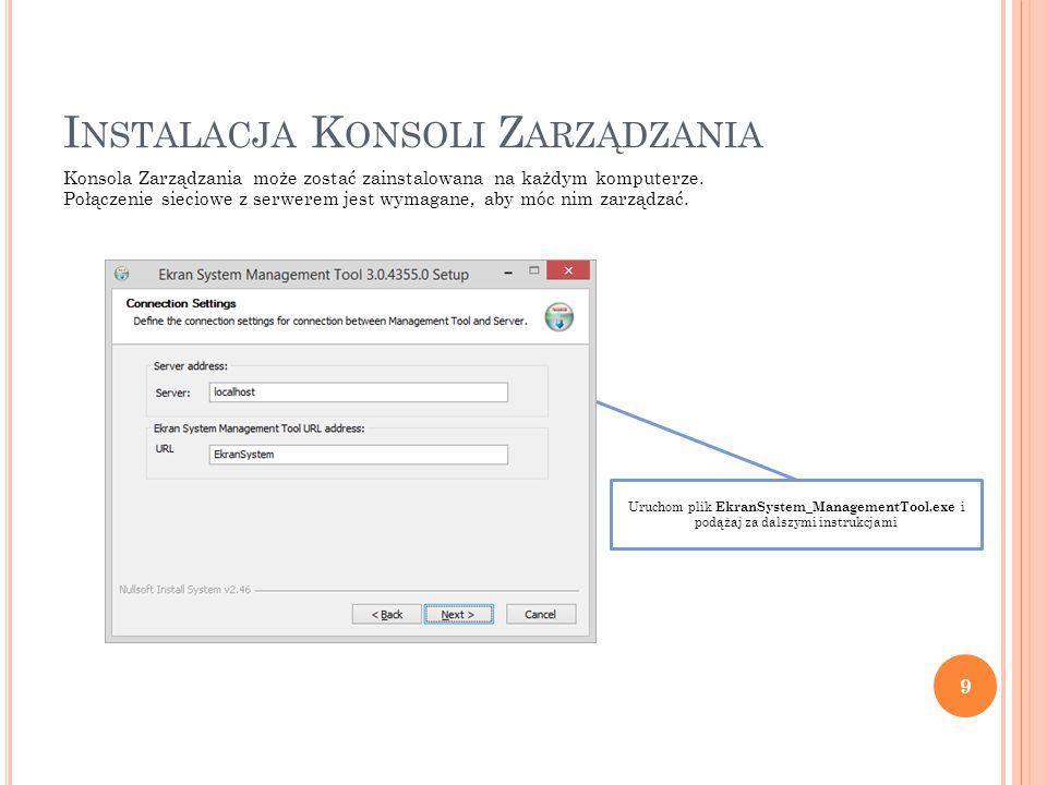 Uruchom plik EkranSystem_ManagementTool.exe i podążaj za dalszymi instrukcjami I NSTALACJA K ONSOLI Z ARZĄDZANIA Konsola Zarządzania może zostać zainstalowana na każdym komputerze.