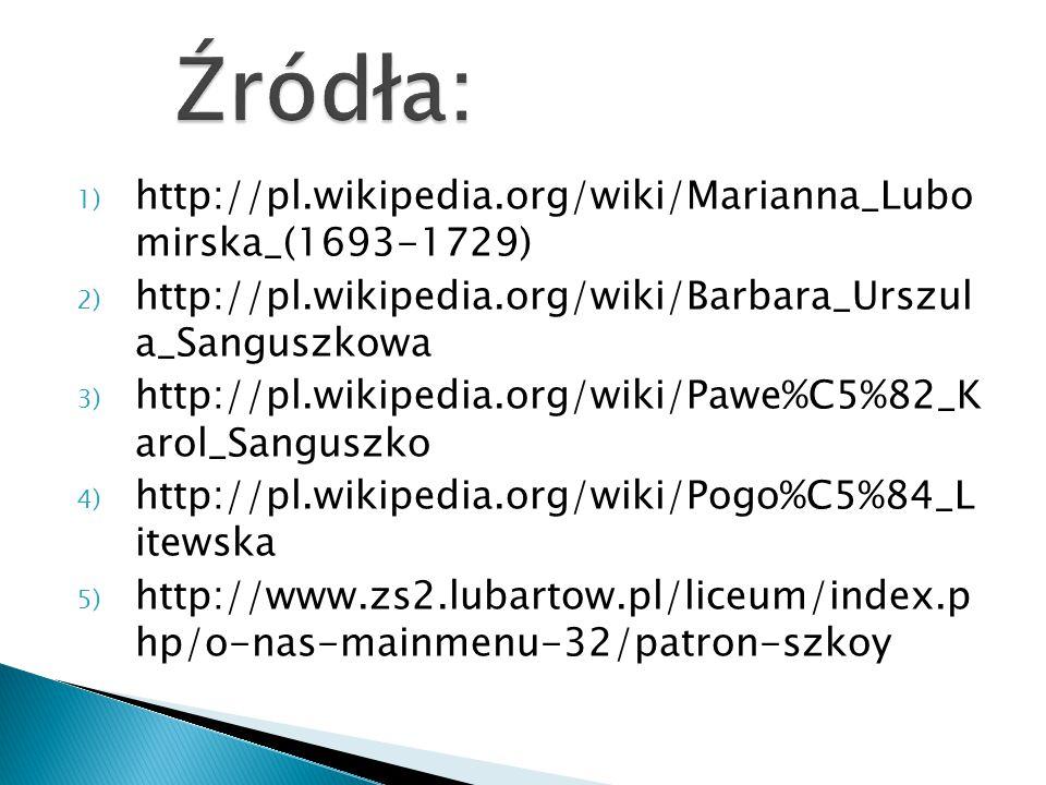 1) http://pl.wikipedia.org/wiki/Marianna_Lubo mirska_(1693-1729) 2) http://pl.wikipedia.org/wiki/Barbara_Urszul a_Sanguszkowa 3) http://pl.wikipedia.org/wiki/Pawe%C5%82_K arol_Sanguszko 4) http://pl.wikipedia.org/wiki/Pogo%C5%84_L itewska 5) http://www.zs2.lubartow.pl/liceum/index.p hp/o-nas-mainmenu-32/patron-szkoy