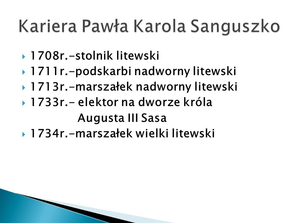  1708r.-stolnik litewski  1711r.-podskarbi nadworny litewski  1713r.-marszałek nadworny litewski  1733r.- elektor na dworze króla Augusta III Sasa