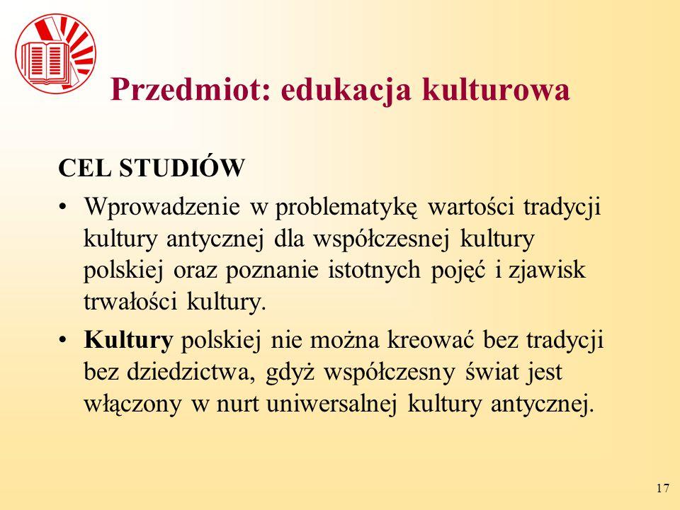 17 Przedmiot: edukacja kulturowa CEL STUDIÓW Wprowadzenie w problematykę wartości tradycji kultury antycznej dla współczesnej kultury polskiej oraz po