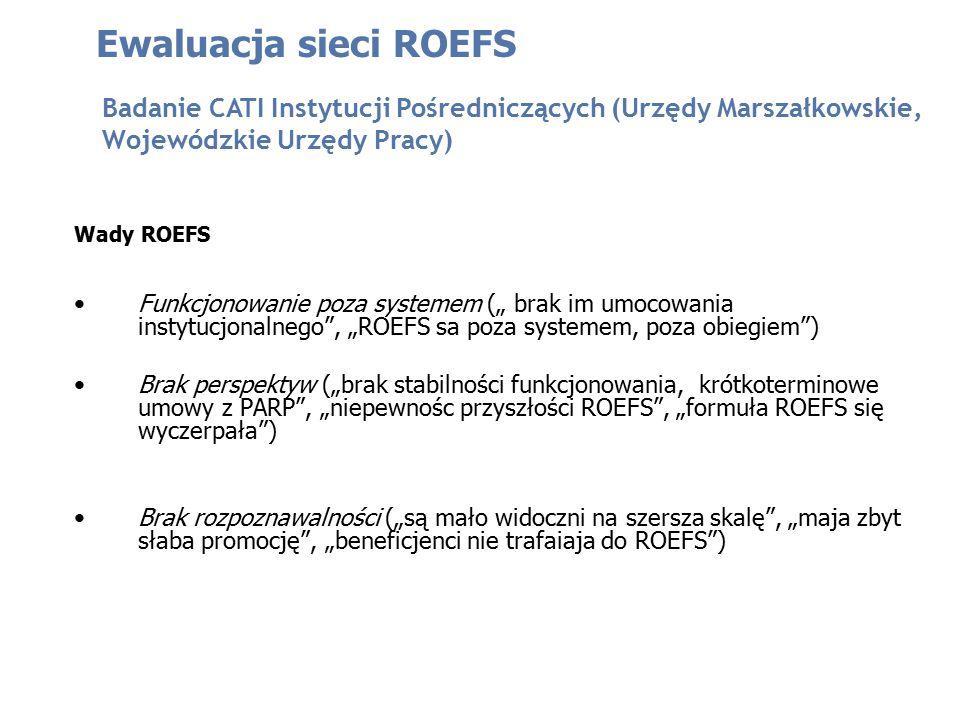 """Funkcjonowanie poza systemem ("""" brak im umocowania instytucjonalnego , """"ROEFS sa poza systemem, poza obiegiem ) Brak perspektyw (""""brak stabilności funkcjonowania, krótkoterminowe umowy z PARP , """"niepewnośc przyszłości ROEFS , """"formuła ROEFS się wyczerpała ) Brak rozpoznawalności (""""są mało widoczni na szersza skalę , """"maja zbyt słaba promocję , """"beneficjenci nie trafaiaja do ROEFS ) Ewaluacja sieci ROEFS Badanie CATI Instytucji Pośredniczących (Urzędy Marszałkowskie, Wojewódzkie Urzędy Pracy) Wady ROEFS"""
