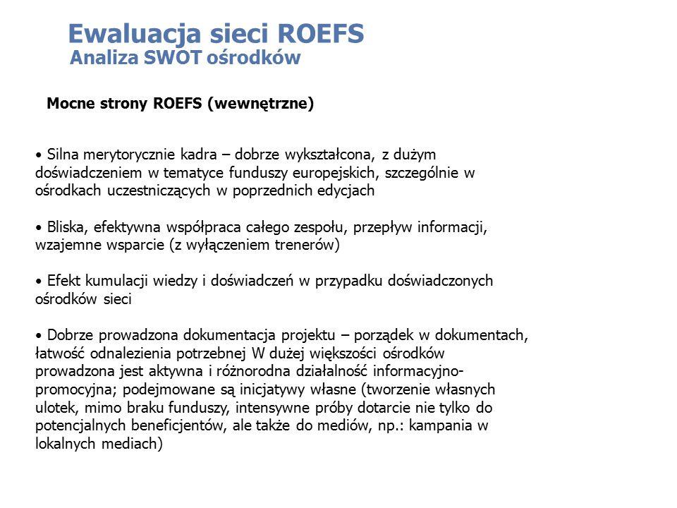 Analiza SWOT ośrodków Mocne strony ROEFS (wewnętrzne) Silna merytorycznie kadra – dobrze wykształcona, z dużym doświadczeniem w tematyce funduszy europejskich, szczególnie w ośrodkach uczestniczących w poprzednich edycjach Bliska, efektywna współpraca całego zespołu, przepływ informacji, wzajemne wsparcie (z wyłączeniem trenerów) Efekt kumulacji wiedzy i doświadczeń w przypadku doświadczonych ośrodków sieci Dobrze prowadzona dokumentacja projektu – porządek w dokumentach, łatwość odnalezienia potrzebnej W dużej większości ośrodków prowadzona jest aktywna i różnorodna działalność informacyjno- promocyjna; podejmowane są inicjatywy własne (tworzenie własnych ulotek, mimo braku funduszy, intensywne próby dotarcie nie tylko do potencjalnych beneficjentów, ale także do mediów, np.: kampania w lokalnych mediach)