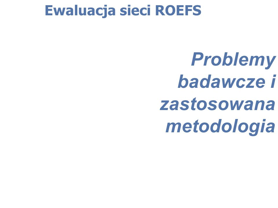 Ewaluacja sieci ROEFS Opinie dotyczące bieżącego funkcjonowania w sieci (zgłaszane zastrzeżenia): brak konkursów w ramach poszczególnych działań PO KL, duże opóźnienia we wdrażaniu programu, które powodują, że nie ma zapotrzebowania na usługi doradcze (lub jest ono na bardzo niskim poziomie) przeregulowanie działalności ośrodków - duża ilość standardów, duża liczba dokumentacji, częste zmiany wzorów dokumentów w trakcie trwania projektu (np.