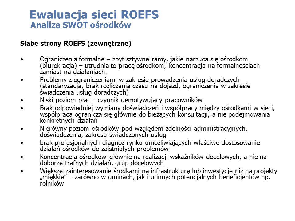 Ewaluacja sieci ROEFS Analiza SWOT ośrodków Słabe strony ROEFS (zewnętrzne) Ograniczenia formalne – zbyt sztywne ramy, jakie narzuca się ośrodkom (biurokracja) – utrudnia to pracę ośrodkom, koncentracja na formalnościach zamiast na działaniach.