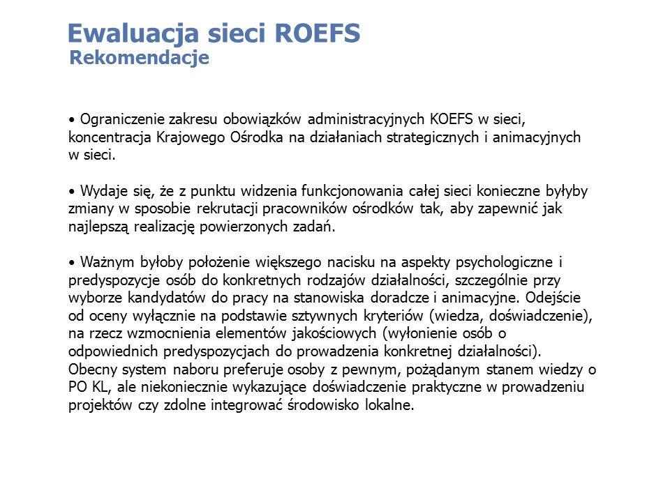 Ewaluacja sieci ROEFS Rekomendacje Ograniczenie zakresu obowiązków administracyjnych KOEFS w sieci, koncentracja Krajowego Ośrodka na działaniach strategicznych i animacyjnych w sieci.