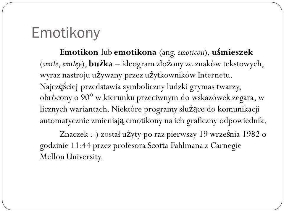 Emotikony Emotikon lub emotikona (ang. emoticon), u ś mieszek (smile, smiley), bu ź ka – ideogram zło ż ony ze znaków tekstowych, wyraz nastroju u ż y