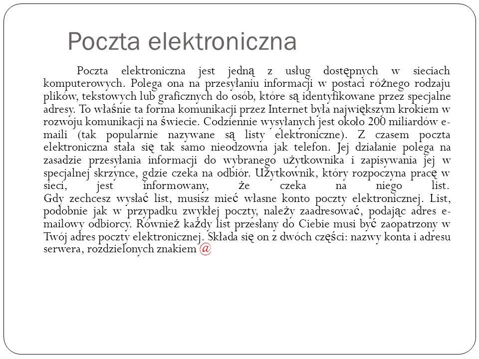 Poczta elektroniczna Poczta elektroniczna jest jedn ą z usług dost ę pnych w sieciach komputerowych. Polega ona na przesyłaniu informacji w postaci ró
