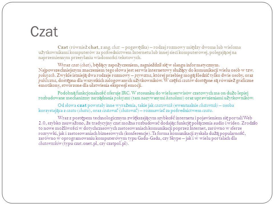 Czat Czat (równie ż chat, z ang. chat – pogaw ę dka) – rodzaj rozmowy mi ę dzy dwoma lub wieloma u ż ytkownikami komputerów za po ś rednictwem Interne