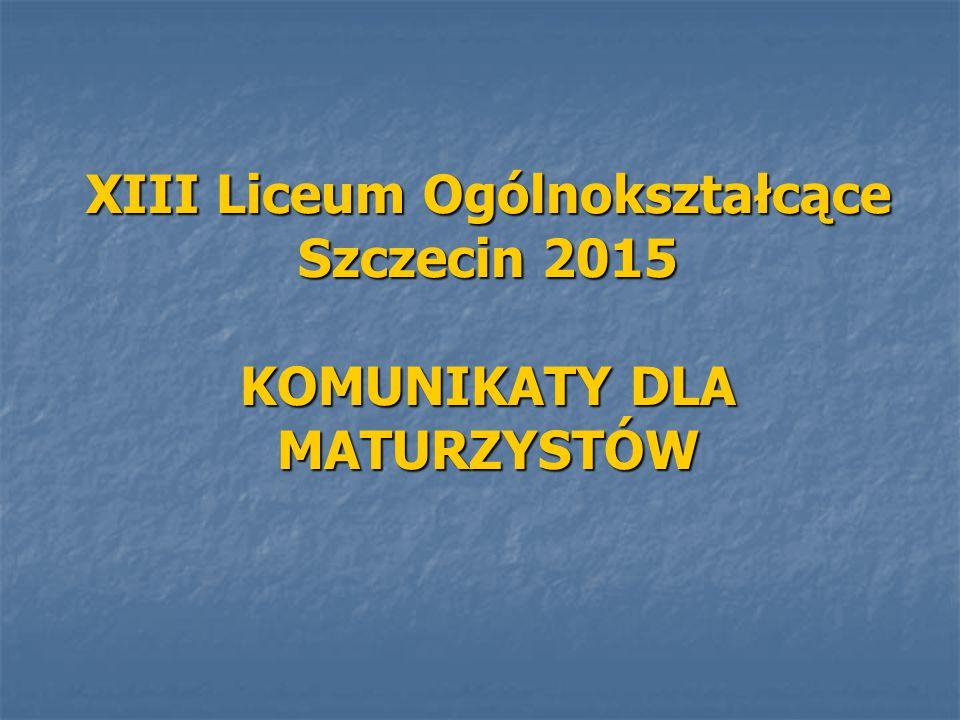 XIII Liceum Ogólnokształcące Szczecin 2015 KOMUNIKATY DLA MATURZYSTÓW