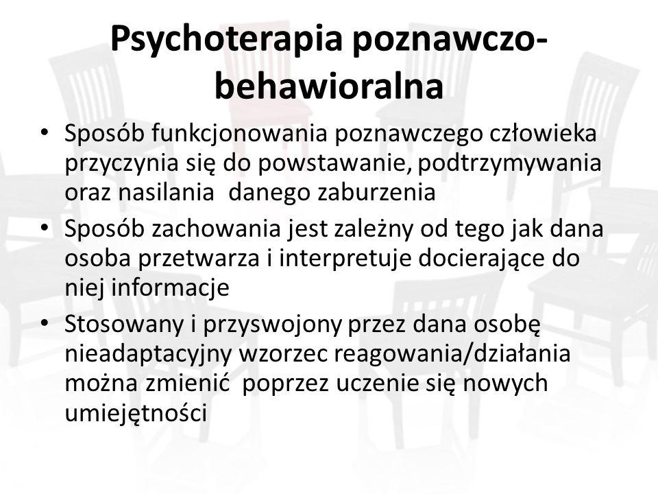 Psychoterapia poznawczo- behawioralna Sposób funkcjonowania poznawczego człowieka przyczynia się do powstawanie, podtrzymywania oraz nasilania danego zaburzenia Sposób zachowania jest zależny od tego jak dana osoba przetwarza i interpretuje docierające do niej informacje Stosowany i przyswojony przez dana osobę nieadaptacyjny wzorzec reagowania/działania można zmienić poprzez uczenie się nowych umiejętności