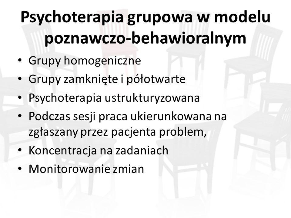 Psychoterapia grupowa w modelu poznawczo-behawioralnym Grupy homogeniczne Grupy zamknięte i półotwarte Psychoterapia ustrukturyzowana Podczas sesji praca ukierunkowana na zgłaszany przez pacjenta problem, Koncentracja na zadaniach Monitorowanie zmian