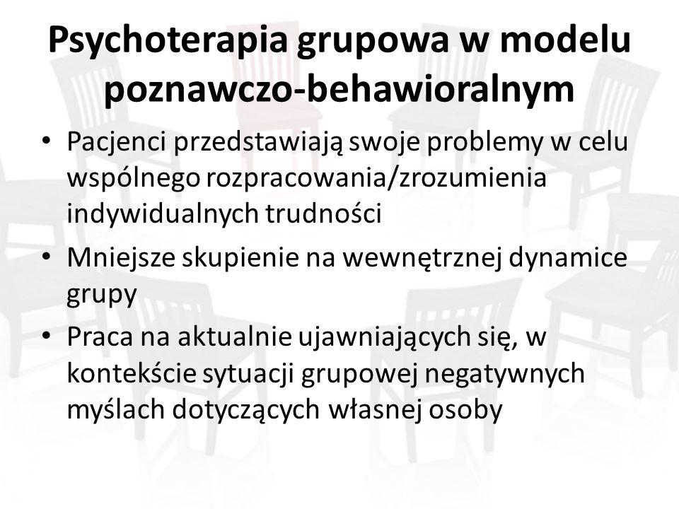 Psychoterapia grupowa w modelu poznawczo-behawioralnym Pacjenci przedstawiają swoje problemy w celu wspólnego rozpracowania/zrozumienia indywidualnych trudności Mniejsze skupienie na wewnętrznej dynamice grupy Praca na aktualnie ujawniających się, w kontekście sytuacji grupowej negatywnych myślach dotyczących własnej osoby