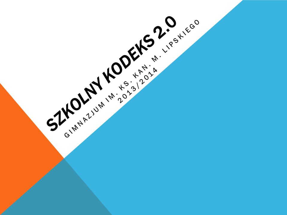 SZKOLNY KODEKS 2.0 GIMNAZJUM IM. KS. KAN. M. LIPSKIEGO 2013/2014