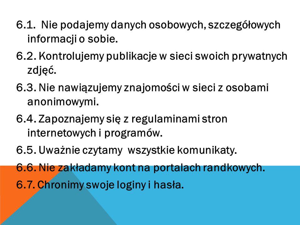 6.1. Nie podajemy danych osobowych, szczegółowych informacji o sobie. 6.2. Kontrolujemy publikacje w sieci swoich prywatnych zdjęć. 6.3. Nie nawiązuje